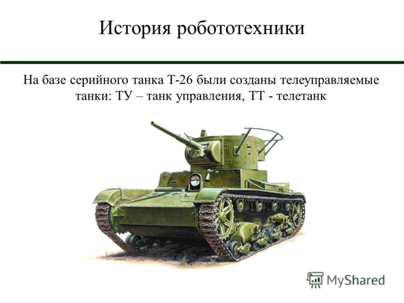 История робототехники На базе серийного танка Т-26 были созданы телеуправляемые танки: ТУ – танк управления, ТТ - телетанк