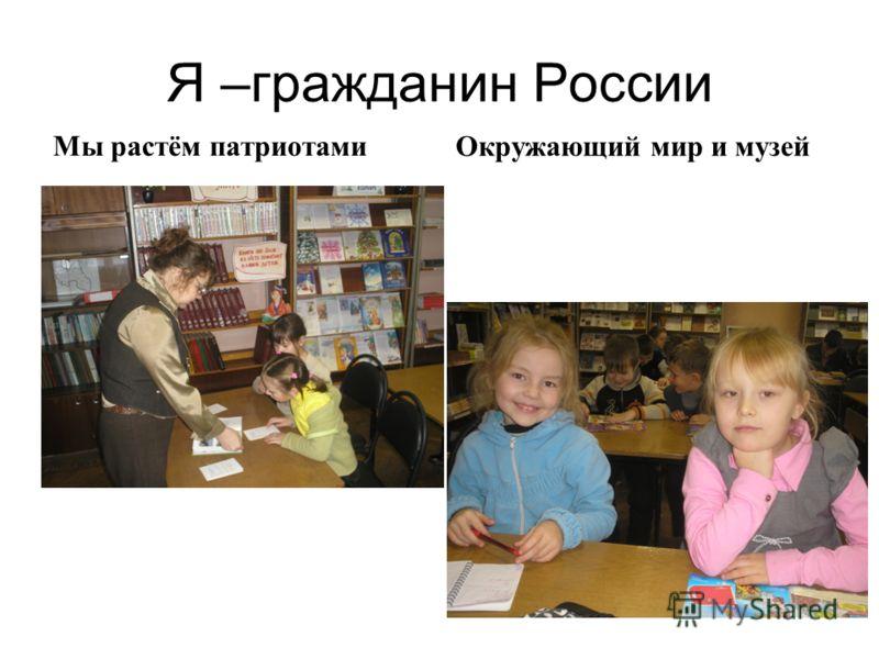 Я –гражданин России Мы растём патриотамиОкружающий мир и музей