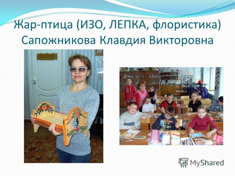 Жар-птица (ИЗО, ЛЕПКА, флористика) Сапожникова Клавдия Викторовна