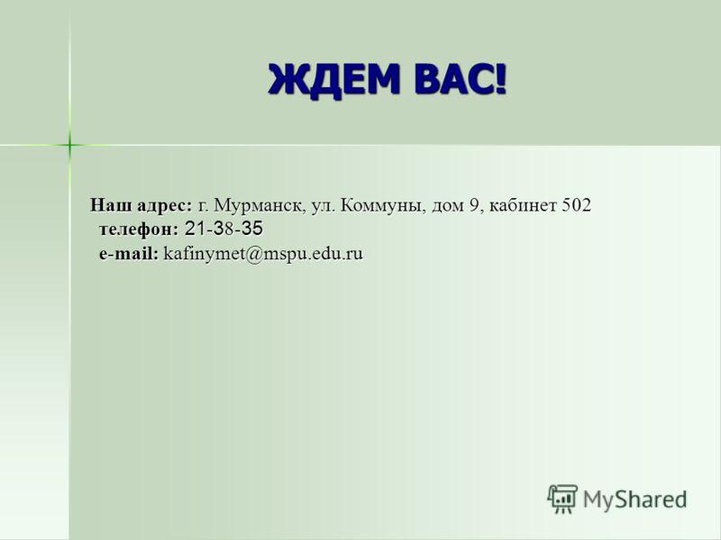 Наш адрес: г. Мурманск, ул. Коммуны, дом 9, кабинет 502 телефон: 21 - 3 8- 35 e-mail: kafinymet@mspu.edu.ru Наш адрес: г. Мурманск, ул. Коммуны, дом 9, кабинет 502 телефон: 21 - 3 8- 35 e-mail: kafinymet@mspu.edu.ru ЖДЕМ ВАС!