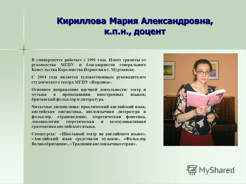 Кириллова Мария Александровна, к.п.н., доцент В университете работает с 1991 года. Имеет грамоты от руководства МГПУ и благодарности генерального Консульства Королевства Норвегии в г. Мурманске. С 2004 года является художественным руководителем студе