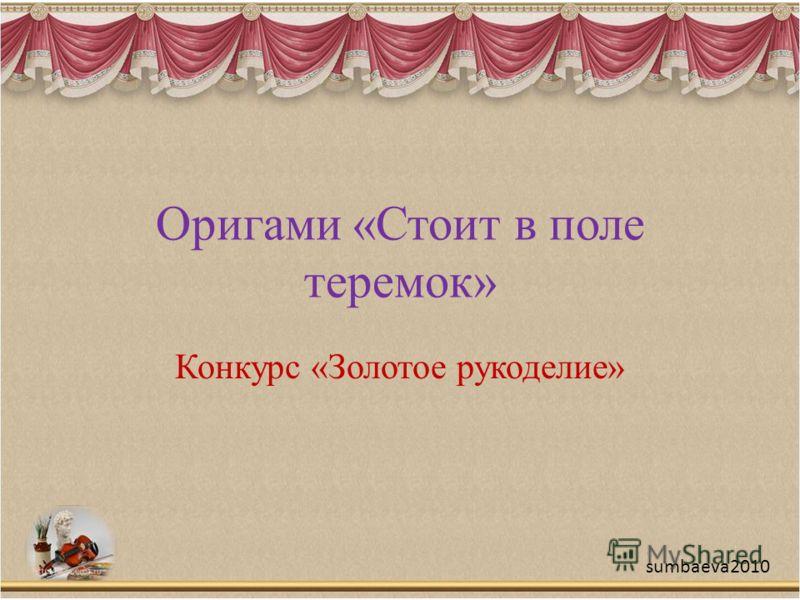 Оригами «Стоит в поле теремок» Конкурс «Золотое рукоделие» sumbaeva2010