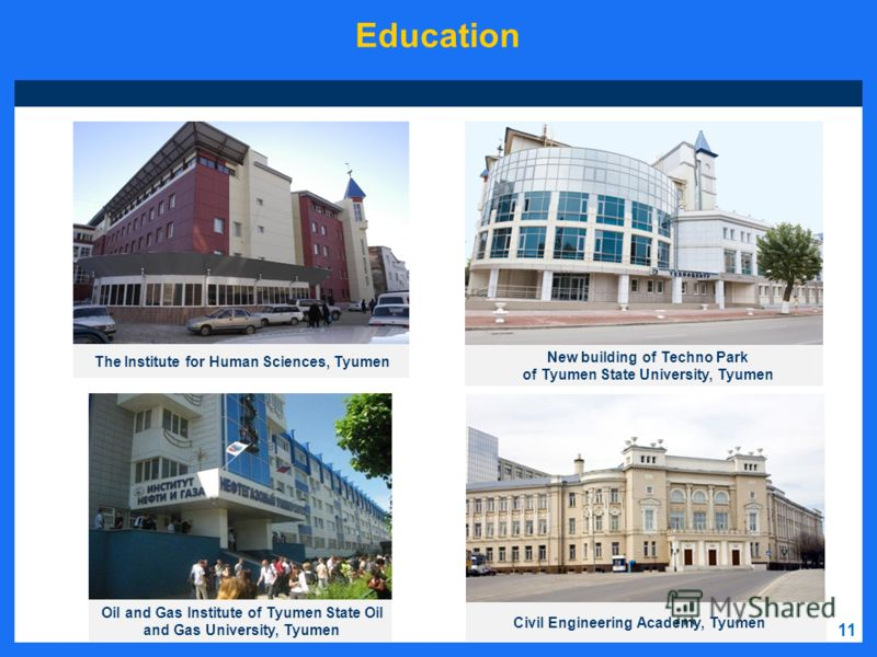 11 Education Oil and Gas Institute of Tyumen State Oil and Gas University, Tyumen New building of Techno Park of Tyumen State University, Tyumen Civil Engineering Academy, Tyumen The Institute for Human Sciences, Tyumen