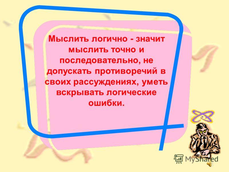 Мыслить логично - значит мыслить точно и последовательно, не допускать противоречий в своих рассуждениях, уметь вскрывать логические ошибки.