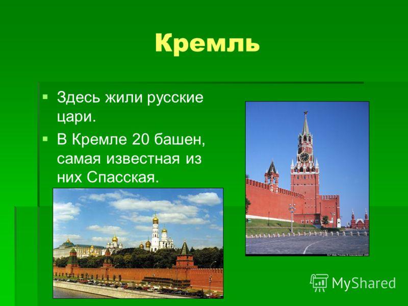 Кремль Здeсь жили pyсские цари. В Кремле 20 башен, самая известная из них Спасская.