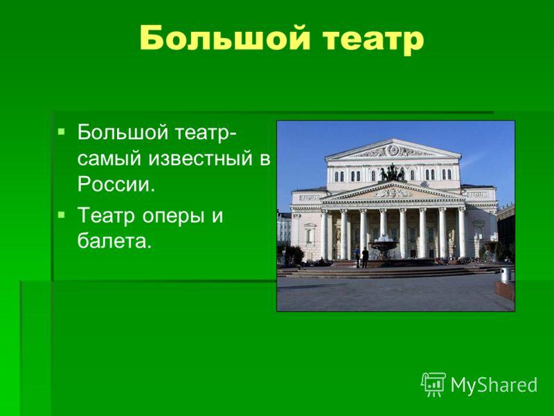 Большой театр Большой театр- самый известный в России. Театр оперы и балета.
