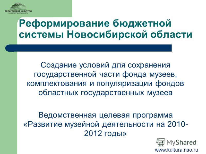 Реформирование бюджетной системы Новосибирской области Создание условий для сохранения государственной части фонда музеев, комплектования и популяризации фондов областных государственных музеев Ведомственная целевая программа «Развитие музейной деяте