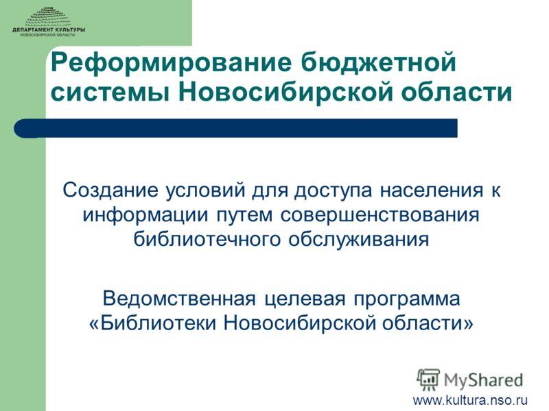 Реформирование бюджетной системы Новосибирской области Создание условий для доступа населения к информации путем совершенствования библиотечного обслуживания Ведомственная целевая программа «Библиотеки Новосибирской области» www.kultura.nso.ru