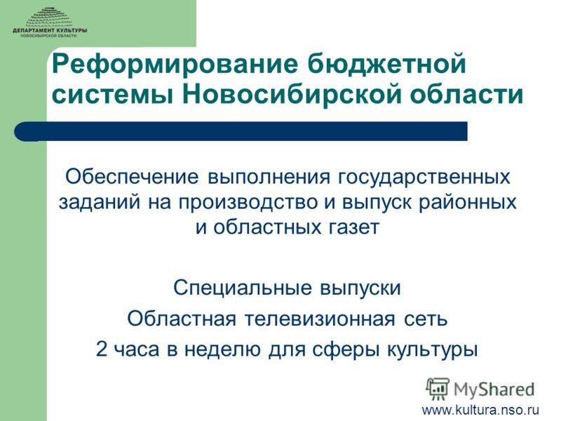 Реформирование бюджетной системы Новосибирской области Обеспечение выполнения государственных заданий на производство и выпуск районных и областных газет Специальные выпуски Областная телевизионная сеть 2 часа в неделю для сферы культуры www.kultura.