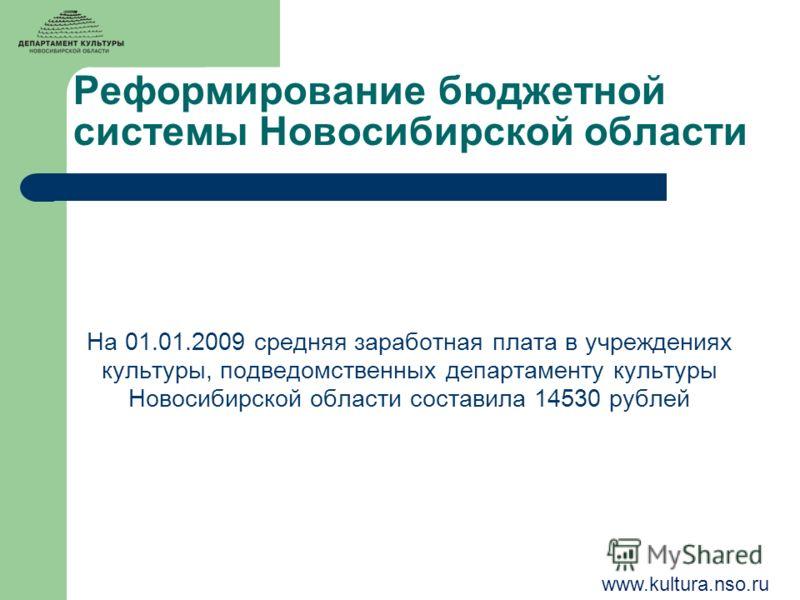 Реформирование бюджетной системы Новосибирской области На 01.01.2009 средняя заработная плата в учреждениях культуры, подведомственных департаменту культуры Новосибирской области составила 14530 рублей www.kultura.nso.ru