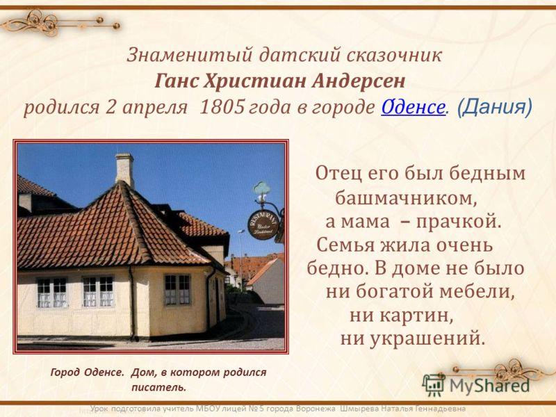 Знаменитый датский сказочник Ганс Христиан Андерсен родился 2 апреля 1805 года в городе Оденсе. (Дания)Оденсе Город Оденсе. Дом, в котором родился писатель. Отец его был бедным башмачником, а мама – прачкой. Семья жила очень бедно. В доме не было ни