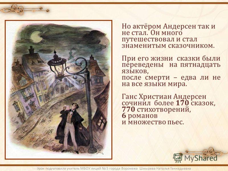 Но а ктёром Андерсен так и не стал. Он много путешествовал и стал знаменитым сказочником. При его жизни сказки были переведены на пятнадцать языков, после смерти – едва ли не на все языки мира. Ганс Христиан Андерсен сочинил более 170 сказок, 770 сти