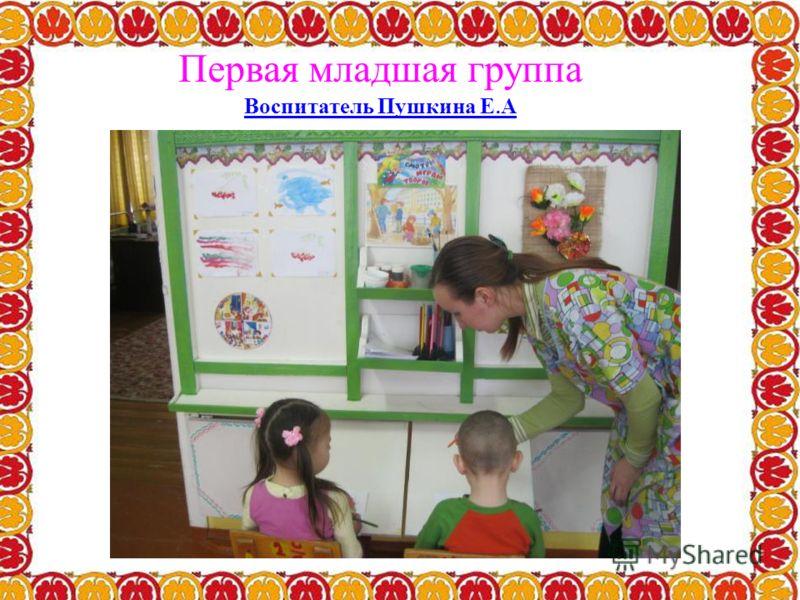 Первая младшая группа Воспитатель Пушкина Е. А