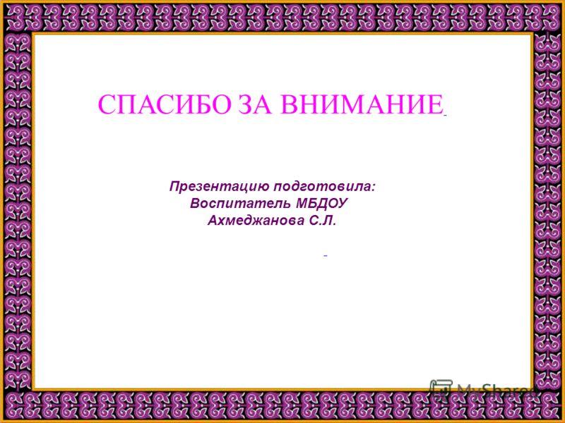 СПАСИБО ЗА ВНИМАНИЕ Презентацию подготовила: Воспитатель МБДОУ Ахмеджанова С.Л.