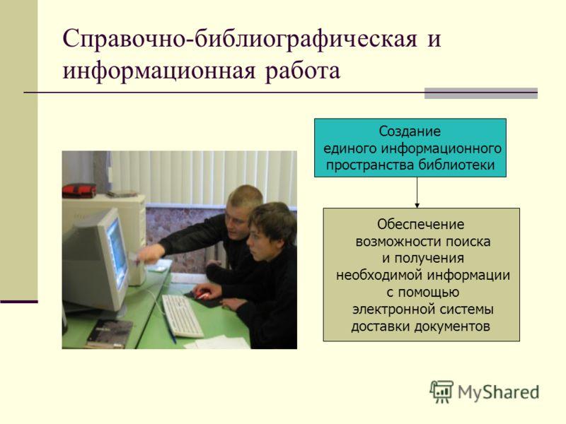 Справочно-библиографическая и информационная работа Создание единого информационного пространства библиотеки Обеспечение возможности поиска и получения необходимой информации с помощью электронной системы доставки документов