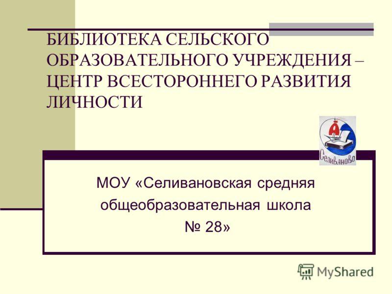 БИБЛИОТЕКА СЕЛЬСКОГО ОБРАЗОВАТЕЛЬНОГО УЧРЕЖДЕНИЯ – ЦЕНТР ВСЕСТОРОННЕГО РАЗВИТИЯ ЛИЧНОСТИ МОУ «Селивановская средняя общеобразовательная школа 28»