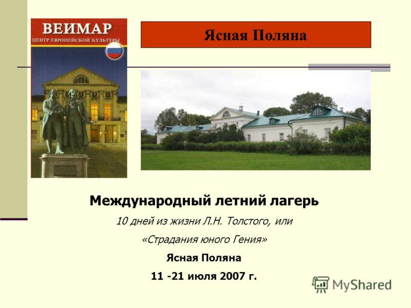 Ясная Поляна Международный летний лагерь 10 дней из жизни Л.Н. Толстого, или «Страдания юного Гения» Ясная Поляна 11 -21 июля 2007 г.