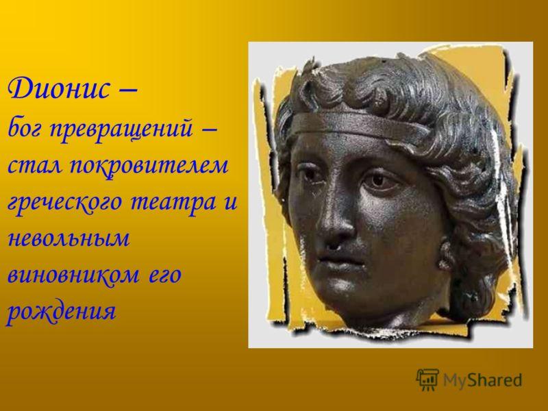 Дионис – бог превращений – стал покровителем греческого театра и невольным виновником его рождения