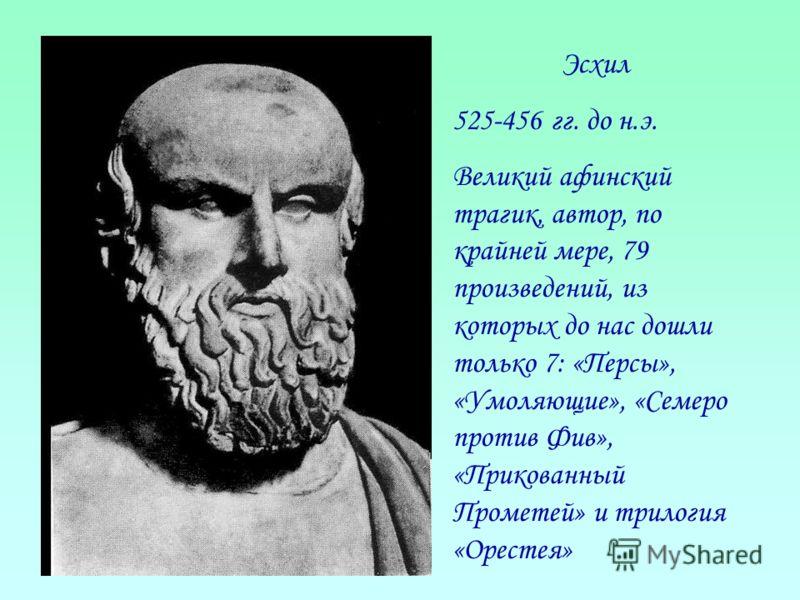 Эсхил 525-456 гг. до н.э. Великий афинский трагик, автор, по крайней мере, 79 произведений, из которых до нас дошли только 7: «Персы», «Умоляющие», «Семеро против Фив», «Прикованный Прометей» и трилогия «Орестея»