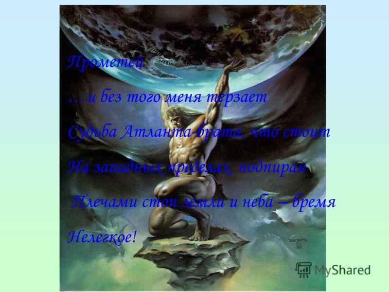 Прометей …и без того меня терзает Судьба Атланта-брата, что стоит На западных пределах, подпирая Плечами стоп земли и неба – бремя Нелегкое!