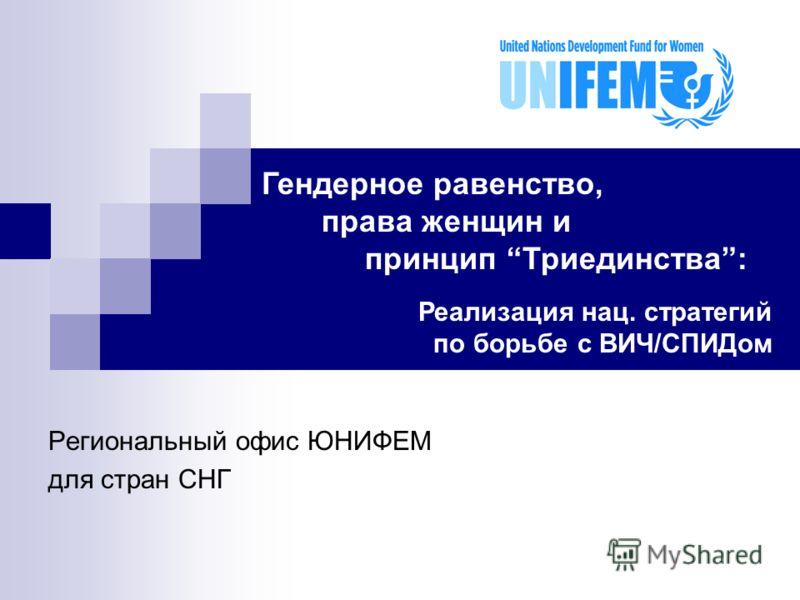 Региональный офис ЮНИФЕМ для стран СНГ Гендерное равенство, права женщин и принцип Триединства: Реализация нац. стратегий по борьбе с ВИЧ/СПИДом