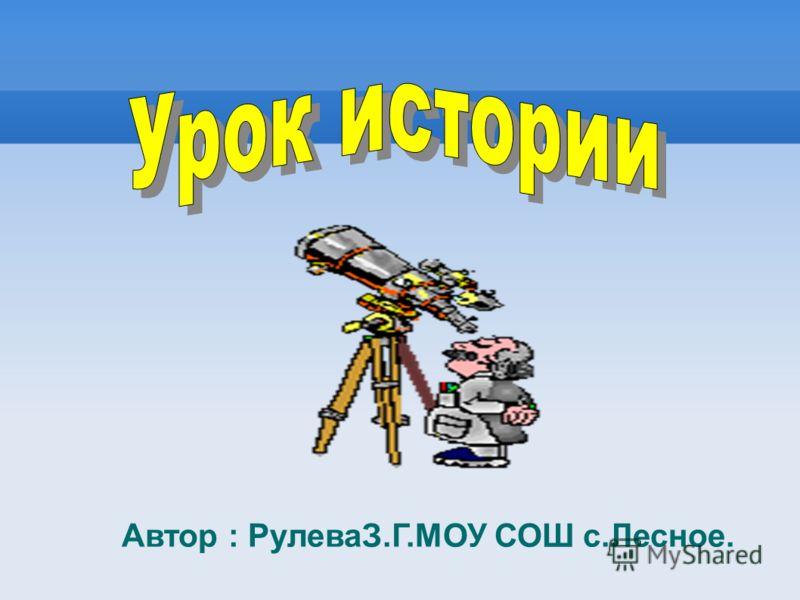 Автор : РулеваЗ.Г.МОУ СОШ с.Лесное.