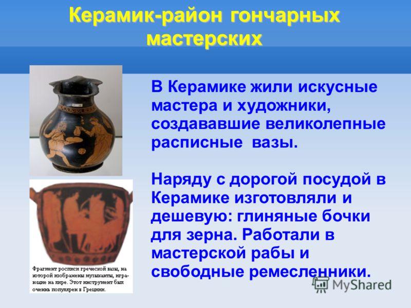 Керамик-район гончарных мастерских В Керамике жили искусные мастера и художники, создававшие великолепные расписные вазы. Наряду с дорогой посудой в Керамике изготовляли и дешевую: глиняные бочки для зерна. Работали в мастерской рабы и свободные реме
