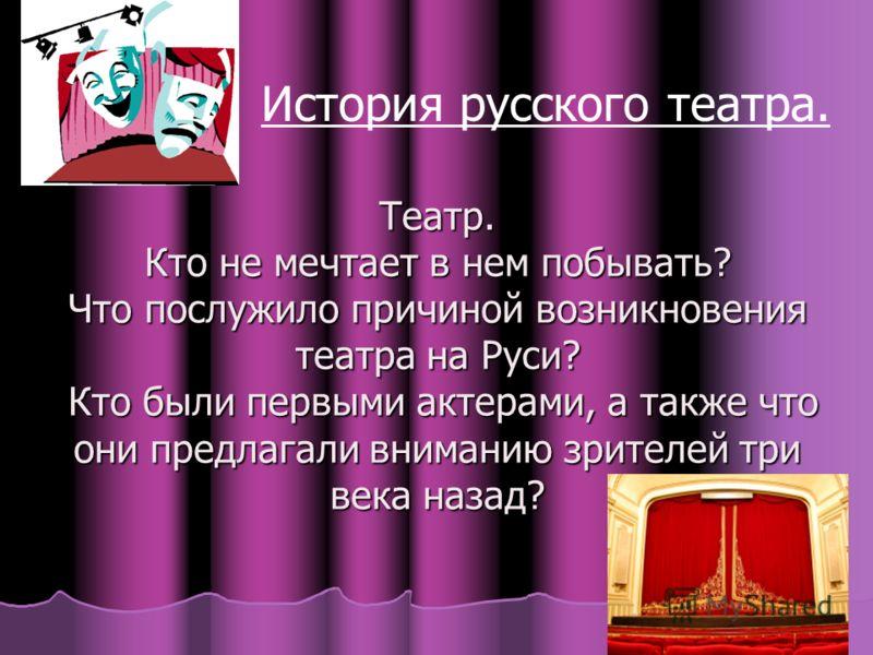 Театр. Кто не мечтает в нем побывать? Что послужило причиной возникновения театра на Руси? Кто были первыми актерами, а также что они предлагали вниманию зрителей три века назад? История русского театра.