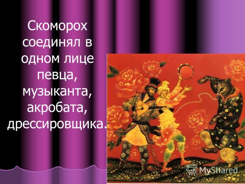 Скоморох соединял в одном лице певца, музыканта, акробата, дрессировщика.
