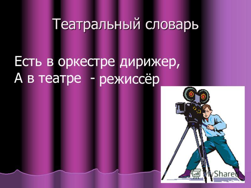 Театральный словарь Есть в оркестре дирижер, А в театре - режиссёр