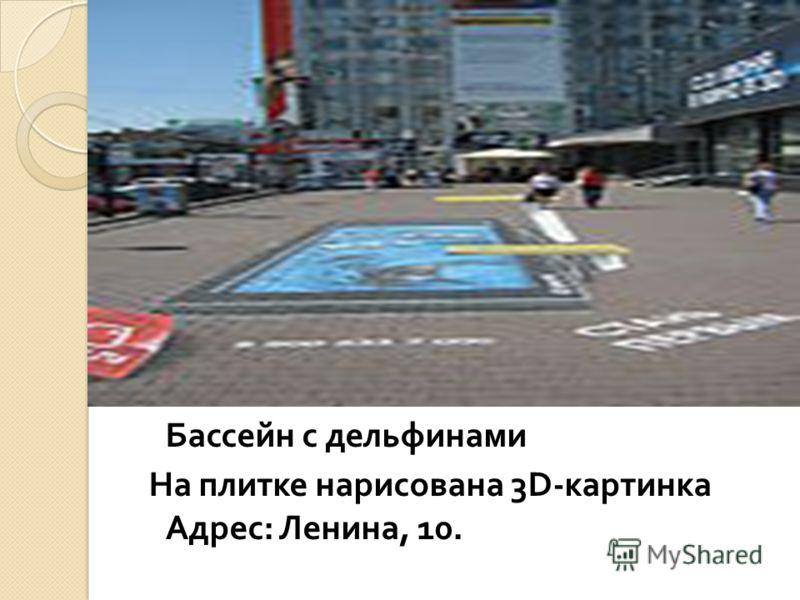 Бассейн с дельфинами На плитке нарисована 3D- картинка Адрес : Ленина, 10.