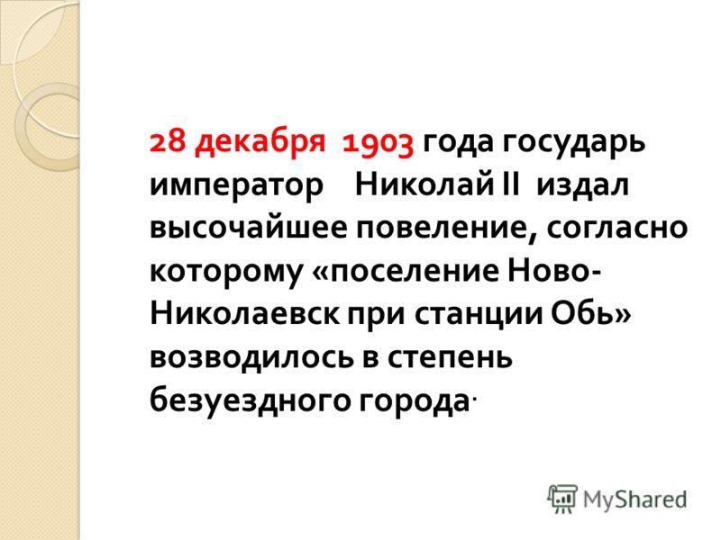 28 декабря 1903 года государь император Николай II издал высочайшее повеление, согласно которому « поселение Ново - Николаевск при станции Обь » возводилось в степень безуездного города.