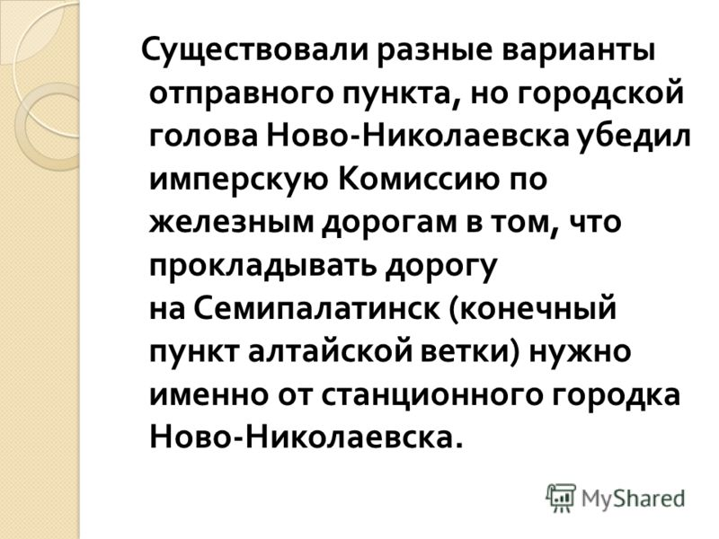 Существовали разные варианты отправного пункта, но городской голова Ново - Николаевска убедил имперскую Комиссию по железным дорогам в том, что прокладывать дорогу на Семипалатинск ( конечный пункт алтайской ветки ) нужно именно от станционного город