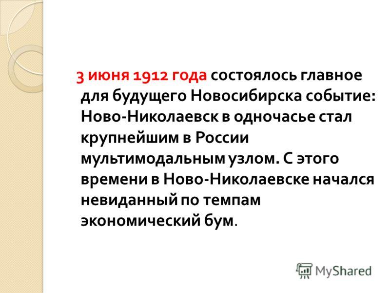 3 июня 1912 года состоялось главное для будущего Новосибирска событие : Ново - Николаевск в одночасье стал крупнейшим в России мультимодальным узлом. С этого времени в Ново - Николаевске начался невиданный по темпам экономический бум.