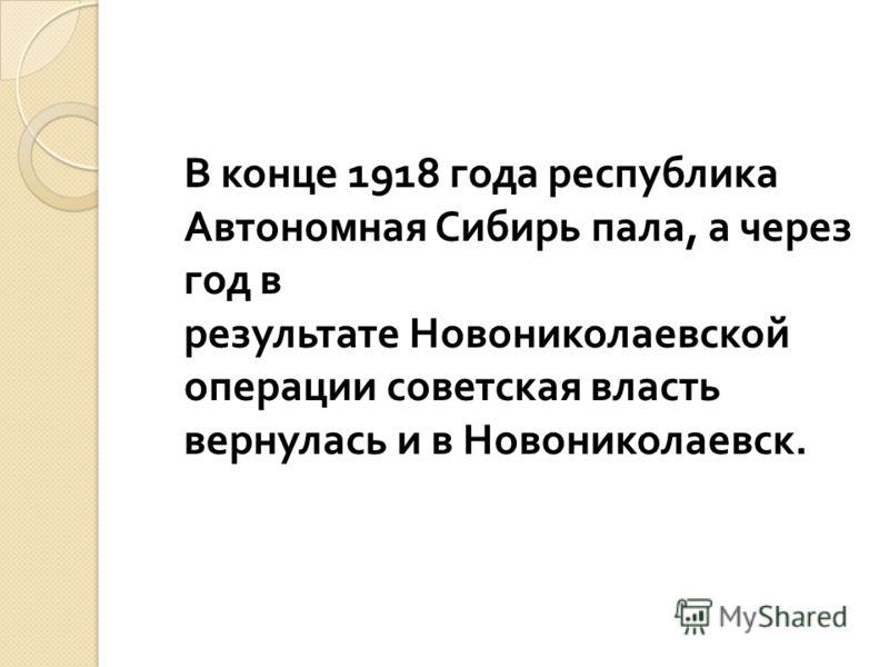 В конце 1918 года республика Автономная Сибирь пала, а через год в результате Новониколаевской операции советская власть вернулась и в Новониколаевск.