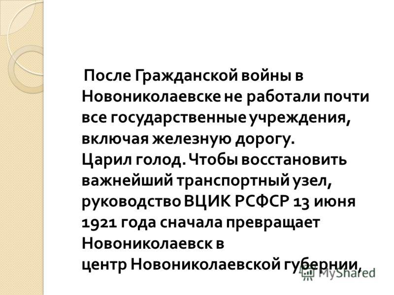 После Гражданской войны в Новониколаевске не работали почти все государственные учреждения, включая железную дорогу. Царил голод. Чтобы восстановить важнейший транспортный узел, руководство ВЦИК РСФСР 13 июня 1921 года сначала превращает Новониколаев