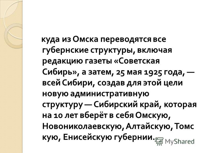 куда из Омска переводятся все губернские структуры, включая редакцию газеты « Советская Сибирь », а затем, 25 мая 1925 года, всей Сибири, создав для этой цели новую административную структуру Сибирский край, которая на 10 лет вберёт в себя Омскую, Но