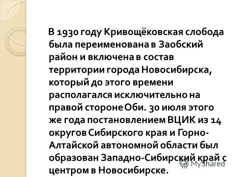 В 1930 году Кривощёковская слобода была переименована в Заобский район и включена в состав территории города Новосибирска, который до этого времени располагался исключительно на правой стороне Оби. 30 июля этого же года постановлением ВЦИК из 14 окру