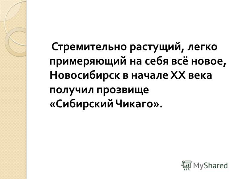 Стремительно растущий, легко примеряющий на себя всё новое, Новосибирск в начале XX века получил прозвище « Сибирский Чикаго ».