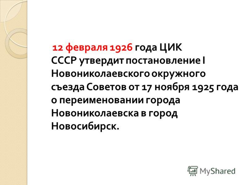 12 февраля 1926 года ЦИК СССР утвердит постановление I Новониколаевского окружного съезда Советов от 17 ноября 1925 года о переименовании города Новониколаевска в город Новосибирск.