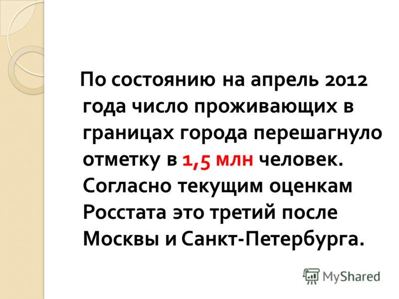 По состоянию на апрель 2012 года число проживающих в границах города перешагнуло отметку в 1,5 млн человек. Согласно текущим оценкам Росстата это третий после Москвы и Санкт - Петербурга.