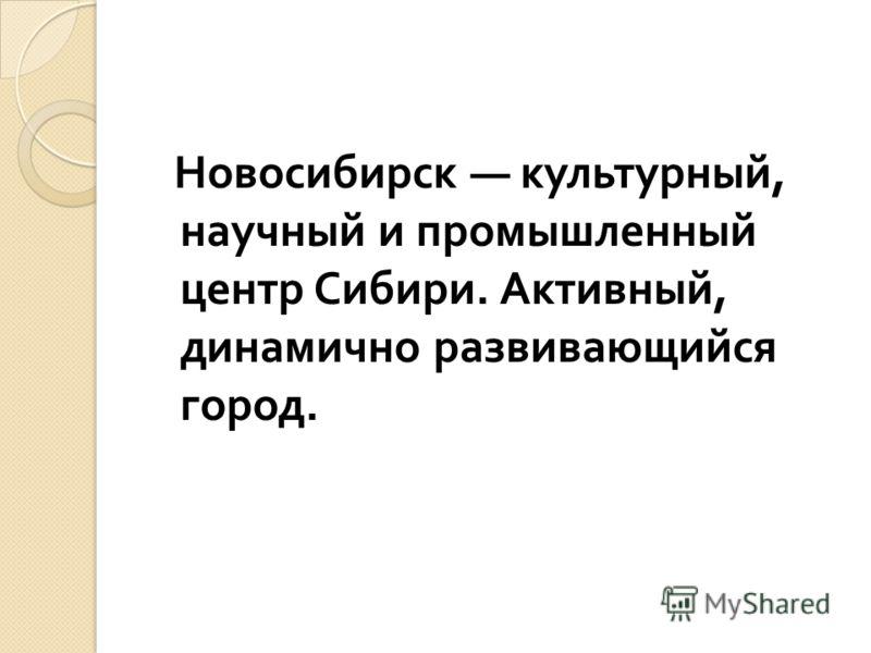 Новосибирск культурный, научный и промышленный центр Сибири. Активный, динамично развивающийся город.