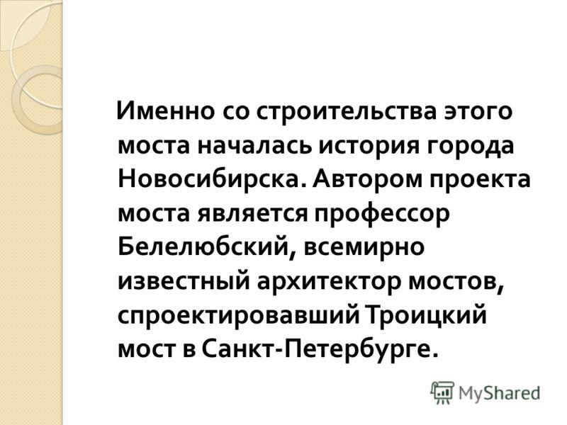 Именно со строительства этого моста началась история города Новосибирска. Автором проекта моста является профессор Белелюбский, всемирно известный архитектор мостов, спроектировавший Троицкий мост в Санкт - Петербурге.