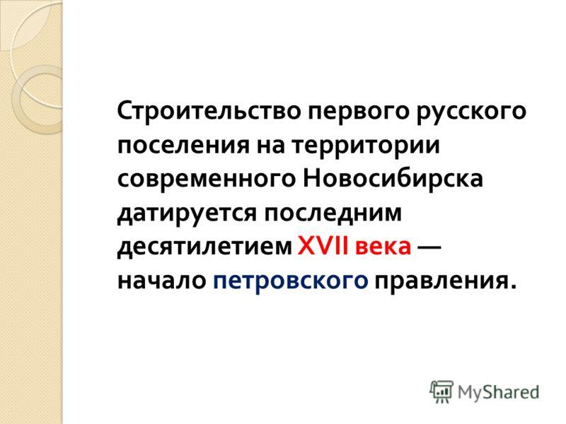 Строительство первого русского поселения на территории современного Новосибирска датируется последним десятилетием XVII века начало петровского правления.
