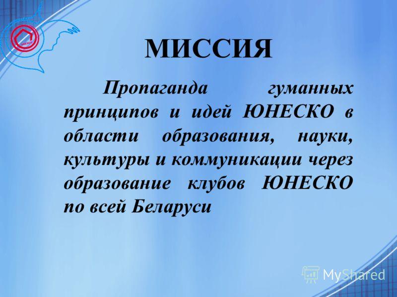 МИССИЯ Пропаганда гуманных принципов и идей ЮНЕСКО в области образования, науки, культуры и коммуникации через образование клубов ЮНЕСКО по всей Беларуси