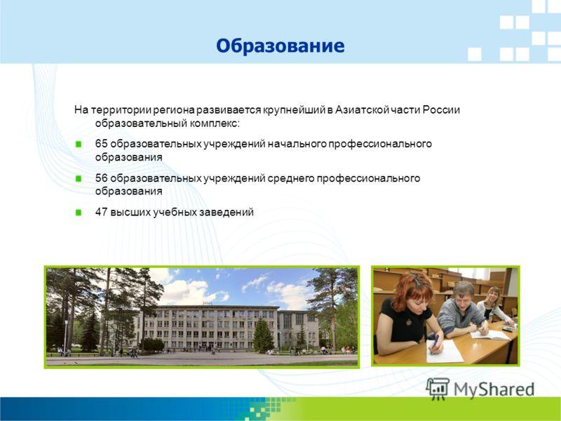 На территории региона развивается крупнейший в Азиатской части России образовательный комплекс: 65 образовательных учреждений начального профессионального образования 56 образовательных учреждений среднего профессионального образования 47 высших учеб
