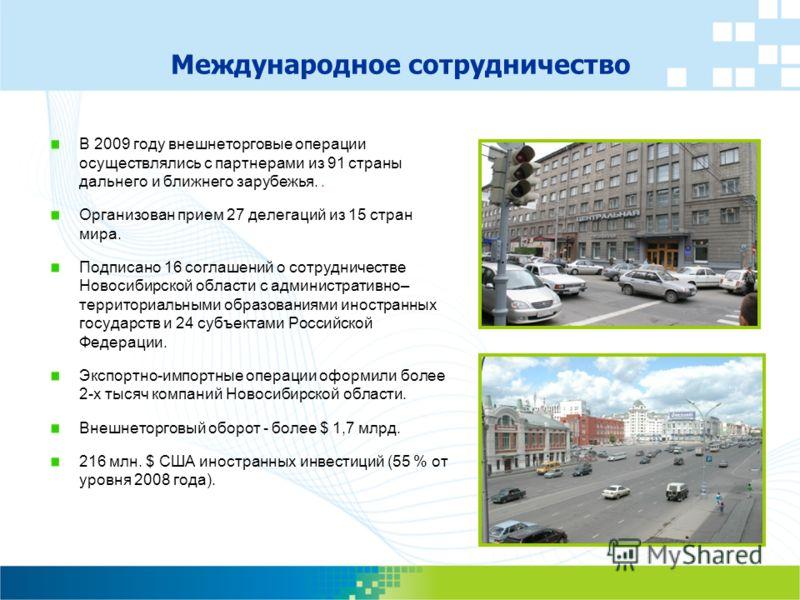 Международное сотрудничество В 2009 году внешнеторговые операции осуществлялись с партнерами из 91 страны дальнего и ближнего зарубежья.. Организован прием 27 делегаций из 15 стран мира. Подписано 16 соглашений о сотрудничестве Новосибирской области