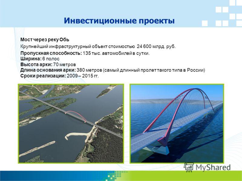 Мост через реку Обь Крупнейший инфраструктурный объект стоимостью 24 600 млрд. руб. Пропускная способность: 135 тыс. автомобилей в сутки. Ширина: 6 полос Высота арки: 70 метров Длина основания арки: 380 метров (самый длинный пролет такого типа в Росс