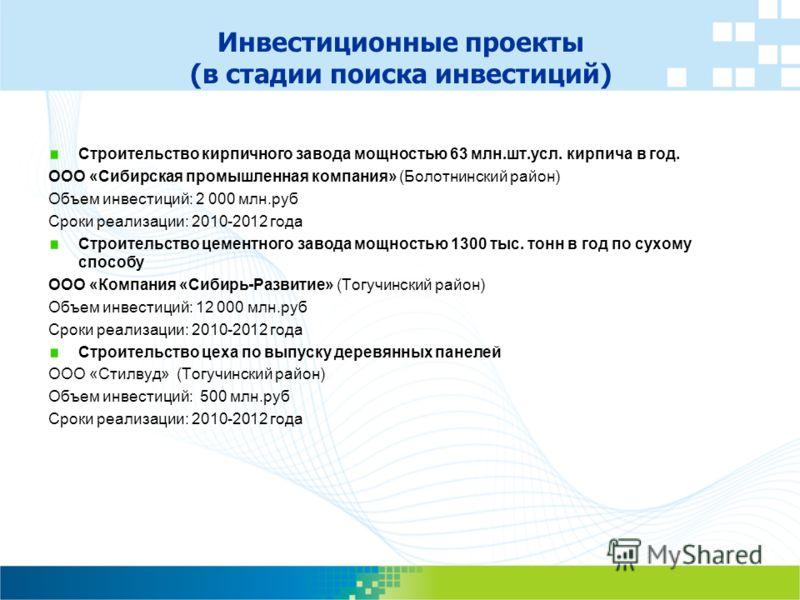 Инвестиционные проекты (в стадии поиска инвестиций) Строительство кирпичного завода мощностью 63 млн.шт.усл. кирпича в год. ООО «Сибирская промышленная компания» (Болотнинский район) Объем инвестиций: 2 000 млн.руб Сроки реализации: 2010-2012 года Ст