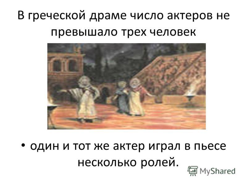 В греческой драме число актеров не превышало трех человек один и тот же актер играл в пьесе несколько ролей.